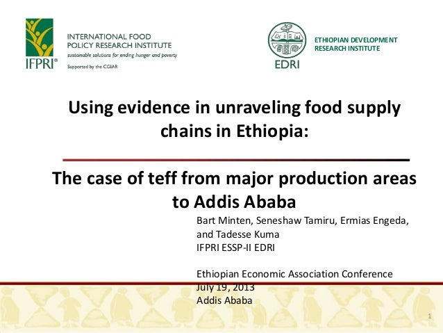 ETHIOPIAN DEVELOPMENT RESEARCH INSTITUTE Using evidence in unraveling food supply chains in Ethiopia: The case of teff fro...