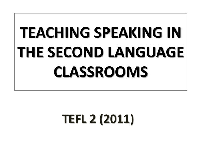 TEACHING SPEAKING INTHE SECOND LANGUAGE     CLASSROOMS     TEFL 2 (2011)