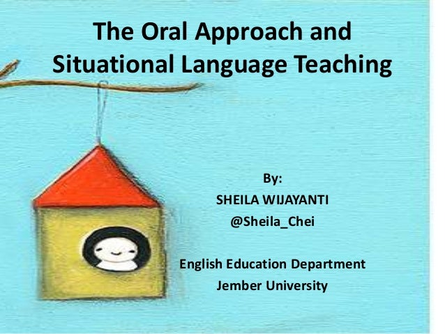 The Oral Approach and Situational Language Teaching  By: SHEILA WIJAYANTI @Sheila_Chei English Education Department Jember...