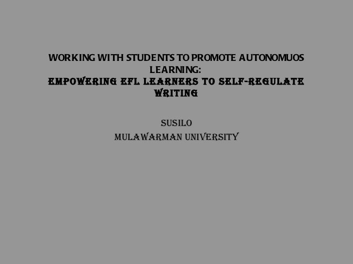 WORKING WITH STUDENTS TO PROMOTE AUTONOMUOS LEARNING:  EMPOWERING EFL LEARNERS TO SELF-REGULATE WRITING Susilo Mulawarman ...