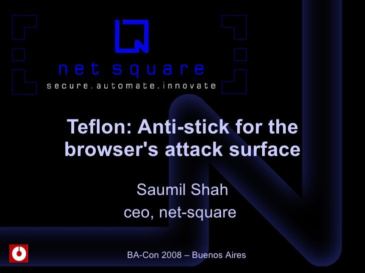 Saumil Shah ceo, net-square  Teflon: Anti-stick for the browser's attack surface BA-Con 2008 – Buenos Aires