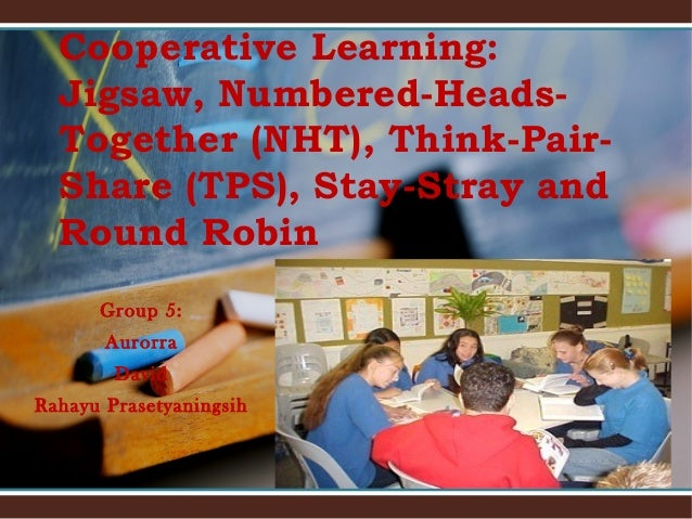 Cooperative Learning: Jigsaw, Numbered-HeadsTogether (NHT), Think-PairShare (TPS), Stay-Stray and Round Robin Group 5: Aur...