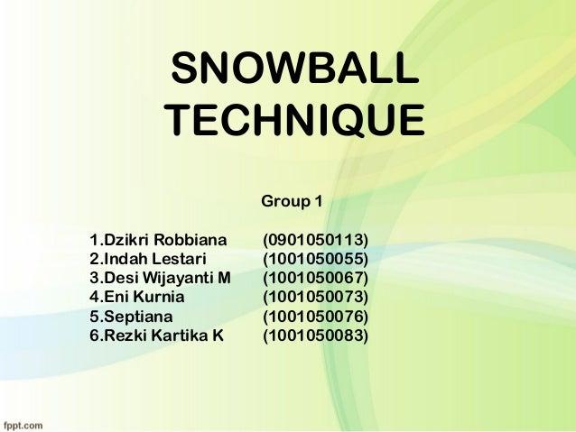 SNOWBALL TECHNIQUE Group 1 1.Dzikri Robbiana (0901050113) 2.Indah Lestari (1001050055) 3.Desi Wijayanti M (1001050067) 4.E...
