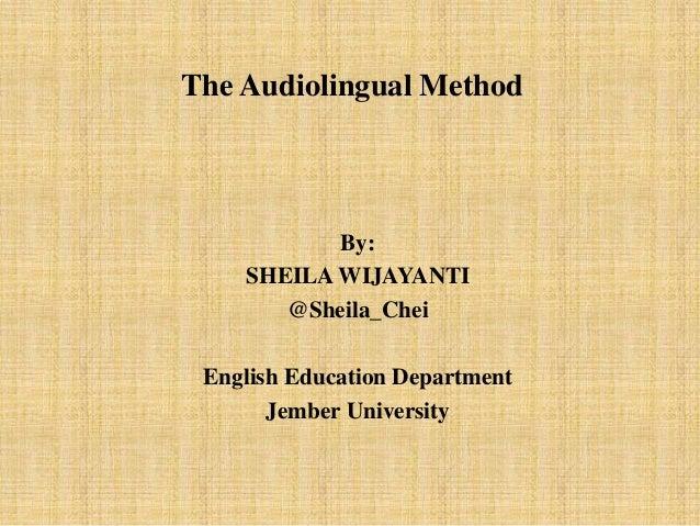 The Audiolingual Method  By: SHEILA WIJAYANTI @Sheila_Chei English Education Department Jember University
