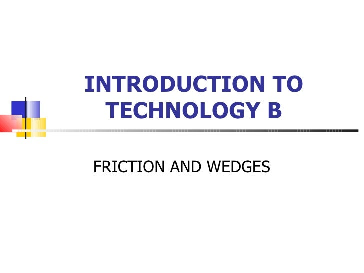 INTRODUCTION TO TECHNOLOGY B FRICTION AND WEDGES