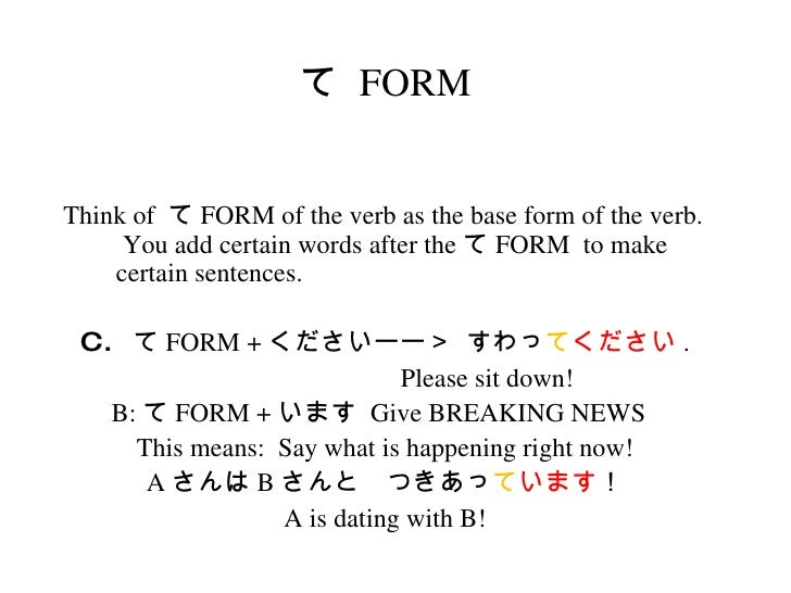 て  FORM <ul><li>Think of  て FORM of the verb as the base form of the verb.  You add certain words after the て FORM  to mak...