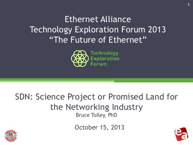 """1  Ethernet Alliance Technology Exploration Forum 2013 """"The Future of Ethernet""""  SDN: Science Project or Promised Land for..."""