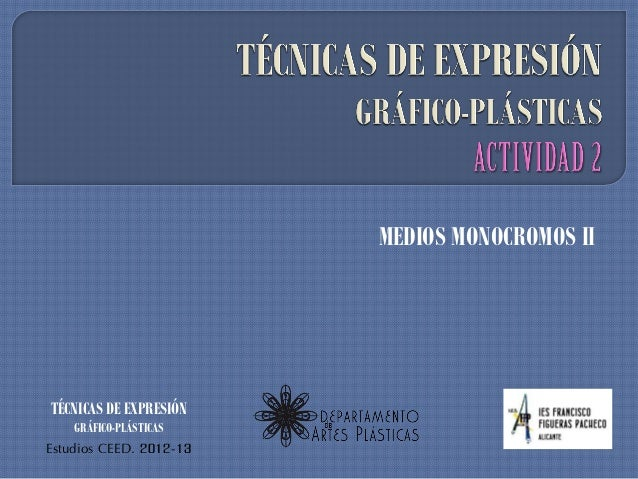 MEDIOS MONOCROMOS IITÉCNICAS DE EXPRESIÓN    GRÁFICO-PLÁSTICASEstudios CEED. 2012-13