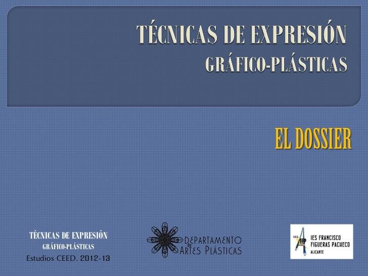 EL DOSSIERTÉCNICAS DE EXPRESIÓN    GRÁFICO-PLÁSTICASEstudios CEED. 2012-13