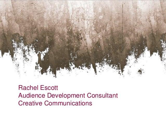 Rachel EscottAudience Development ConsultantCreative Communications