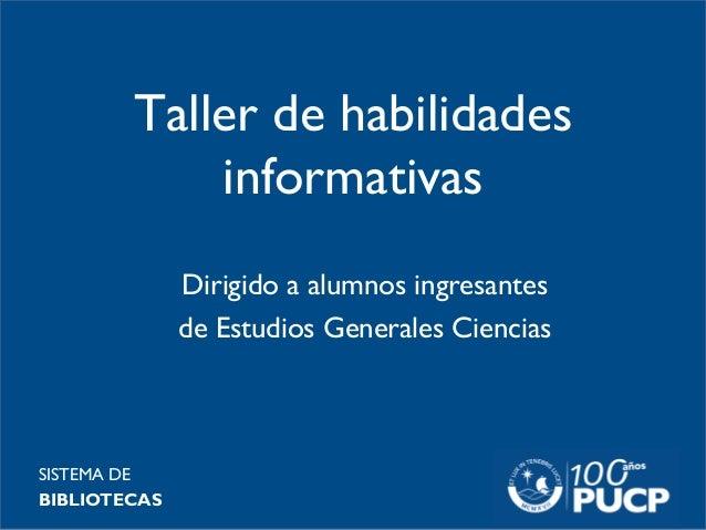 Taller de habilidades informativas SISTEMA DE BIBLIOTECAS Dirigido a alumnos ingresantes de Estudios Generales Ciencias
