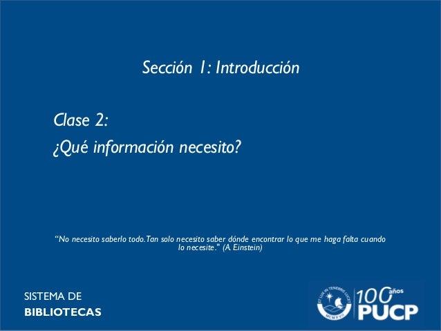 """Sección 1: Introducción Clase 2: ¿Qué información necesito? SISTEMA DE BIBLIOTECAS """"No necesito saberlo todo.Tan solo nece..."""