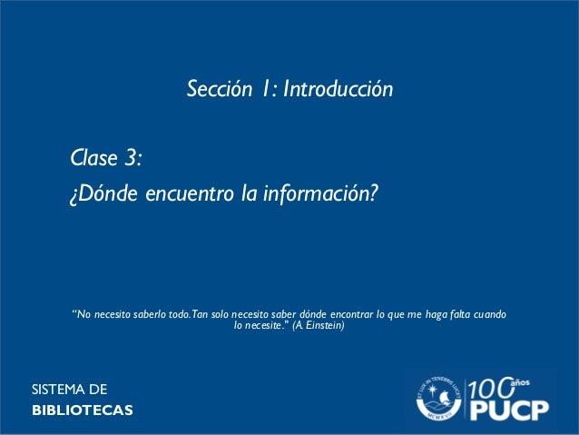 """Sección 1: Introducción Clase 3: ¿Dónde encuentro la información? SISTEMA DE BIBLIOTECAS """"No necesito saberlo todo.Tan sol..."""