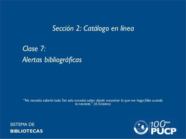 """Sección 2: Catálogo en línea Clase 7: Alertas bibliográficas SISTEMA DE BIBLIOTECAS """"No necesito saberlo todo.Tan solo nec..."""