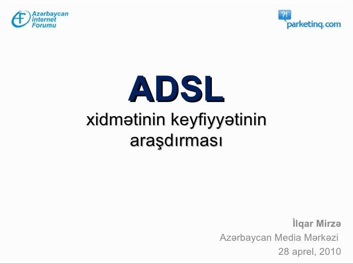 ADSL   xidm ətinin keyfiyyətinin  araşdırması İlqar Mirzə Azərbaycan Media Mərkəzi  28 aprel, 2010