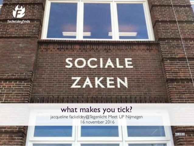 what makes you tick? jacqueline fackeldey@Tegenlicht Meet UP Nijmegen 16 november 2016
