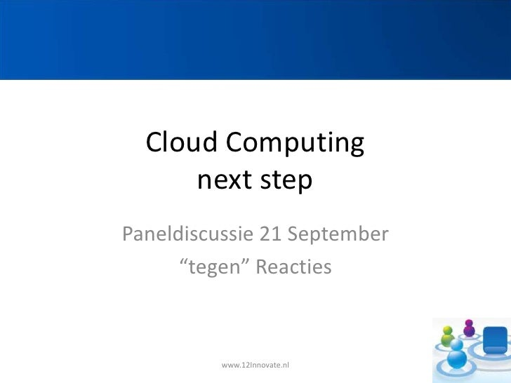 "CloudComputingnext step<br />Paneldiscussie 21 September<br />""tegen"" Reacties<br />www.12Innovate.nl<br />"