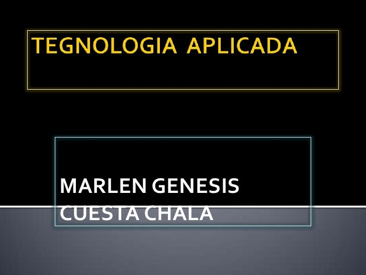TEGNOLOGIA  APLICADA<br />MARLEN GENESIS CUESTA CHALA<br />