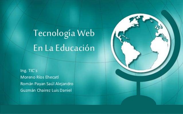 Tecnología Web En La Educación Ing. TIC´s Moreno Ríos Ehecatl Román Payan Saúl Alejandro Guzmán Chairez Luis Daniel