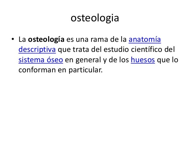 osteologia  • La osteología es una rama de la anatomía  descriptiva que trata del estudio científico del  sistema óseo en ...