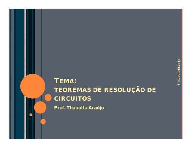 TEMA:  TEOREMAS DE RESOLUÇÃO DE  CIRCUITOS  Prof. Thabatta Araújo  ELETRICIDADE II