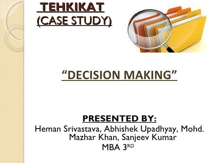 """TEHKIKAT (CASE STUDY) <ul><li>"""" DECISION MAKING"""" </li></ul><ul><li>PRESENTED BY: </li></ul><ul><li>Heman Srivastava, Abhis..."""
