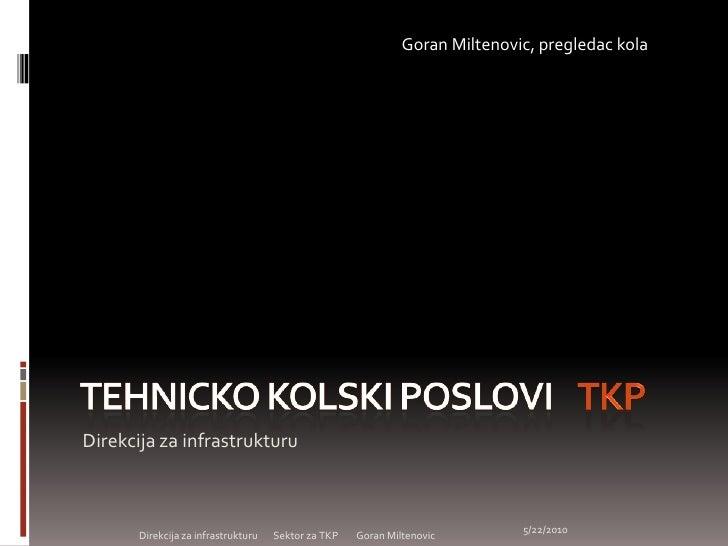 Tehnicko kolski poslovi    TKP<br />Direkcijazainfrastrukturu<br />GoranMiltenovic, pregledac kola<br />Direkcija za infra...