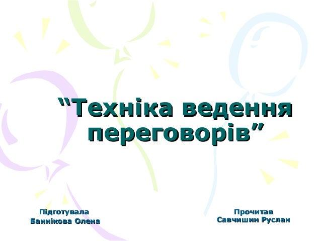 """""""Техніка ведення переговорів""""  Підготувала Баннікова Олена  Прочитав Савчишин Руслан"""