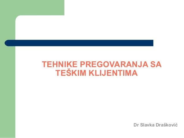 TEHNIKE PREGOVARANJA SA  TEŠKIM KLIJENTIMA  Dr Slavka Drašković