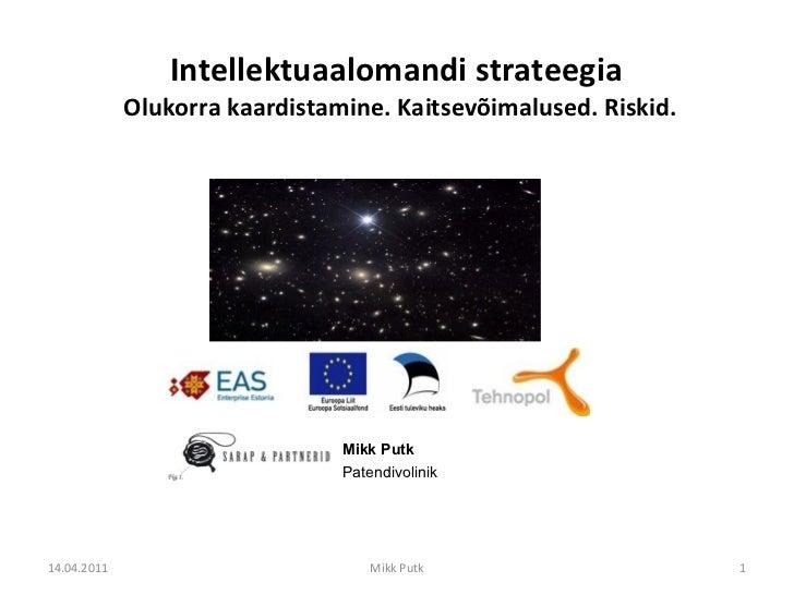 Intellektuaalomandi strateegia  Olukorra kaardistamine. Kaitsevõimalused. Riskid. Mikk Putk Patendivolinik 14.04.2011 Mikk...