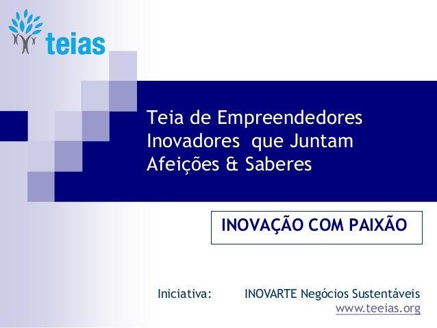 Teia de Empreendedores Inovadores que Juntam Afeições & Saberes  INOVAÇÃO COM PAIXÃO  Iniciativa: INOVARTE Negócios Susten...