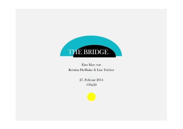 THE BRIDGE Eine Idee von Kristina Hellhake & Lisa Teicher 27. Februar 2014 #30u30