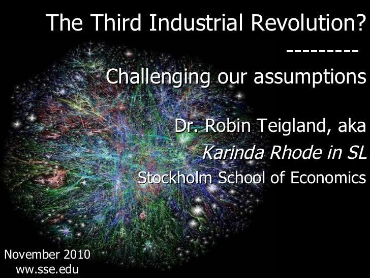 <ul><li>The Third Industrial Revolution? </li></ul><ul><li>---------  </li></ul><ul><li>Challenging our assumptions </li><...