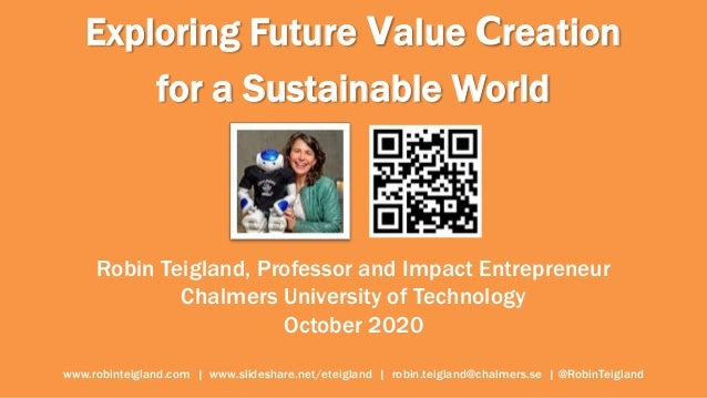 Exploring Future Value Creation for a Sustainable World Robin Teigland, Professor and Impact Entrepreneur Chalmers Univers...