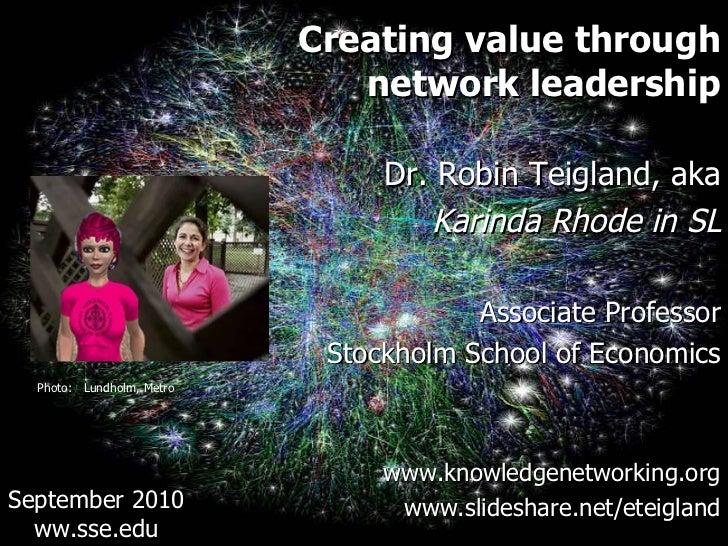 <ul><li>Creating value through </li></ul><ul><li>network leadership </li></ul><ul><li>Dr. Robin Teigland, aka </li></ul><u...