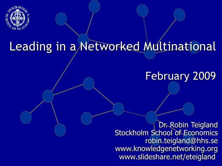Leading in a Networked Multinational  February 2009 Dr. Robin Teigland Stockholm School of Economics [email_address] www.k...