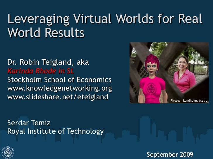 Leveraging Virtual Worlds for Real World Results Dr. Robin Teigland, aka Karinda Rhode in SL Stockholm School of Economics...