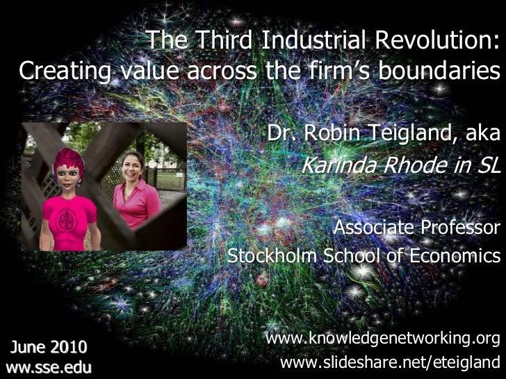 The Third Industrial Revolution: <br />Creating value across the firm's boundaries<br />Dr. Robin Teigland, aka<br />Karin...