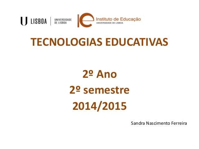 TECNOLOGIAS EDUCATIVAS 2º Ano 2º semestre 2014/2015 Sandra Nascimento Ferreira