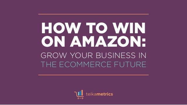 HOW TO WIN ON AMAZON: GROW YOUR BUSINESS IN THE ECOMMERCE FUTURE