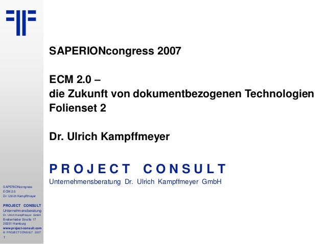 1 SAPERIONcongress ECM 2.0 Dr. Ulrich Kampffmeyer PROJECT CONSULT Unternehmensberatung Dr. Ulrich Kampffmeyer GmbH Breiten...