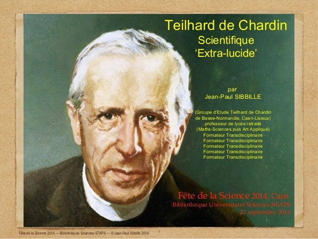 Teilhard de Chardin  Scientifique  'Extra-lucide'  par  Jean-Paul SIBBILLE  (Groupe d'Etude Teilhard de Chardin  de Basse-...