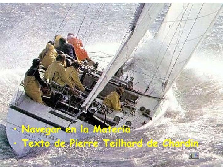 Navegar en la Materia Texto de Pierre Teilhard de Chardin <ul><li>Navegar en la Materia </li></ul><ul><li>Texto de Pierre ...