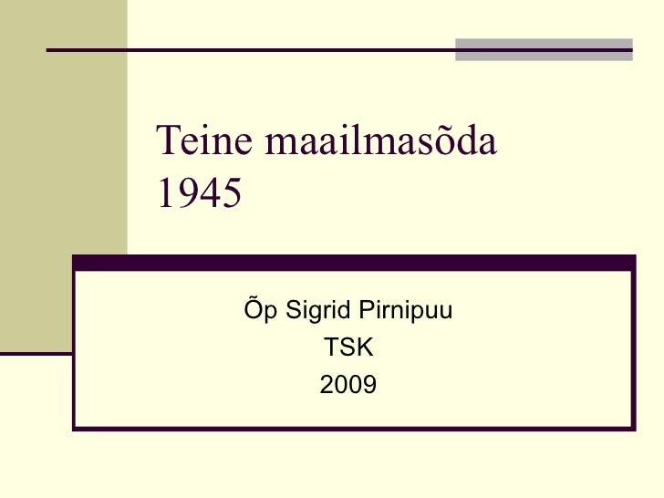 Teine maailmasõda  1945 Õp Sigrid Pirnipuu TSK 2009