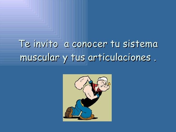 Te invito  a conocer tu sistema muscular y tus articulaciones .