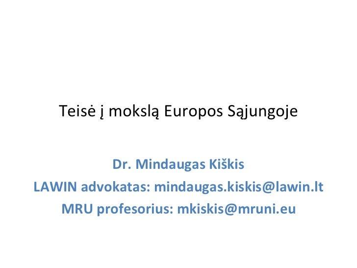 Teisė į mokslą Europos Sąjungoje          Dr. Mindaugas KiškisLAWIN advokatas: mindaugas.kiskis@lawin.lt   MRU profesorius...