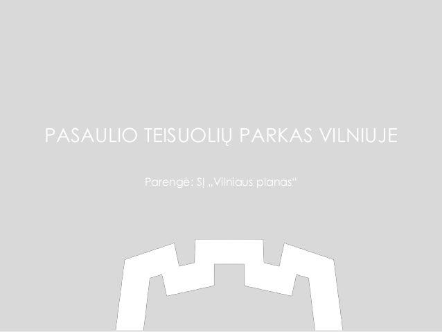 """PASAULIO TEISUOLIŲ PARKAS VILNIUJE Parengė: SĮ """"Vilniaus planas"""""""