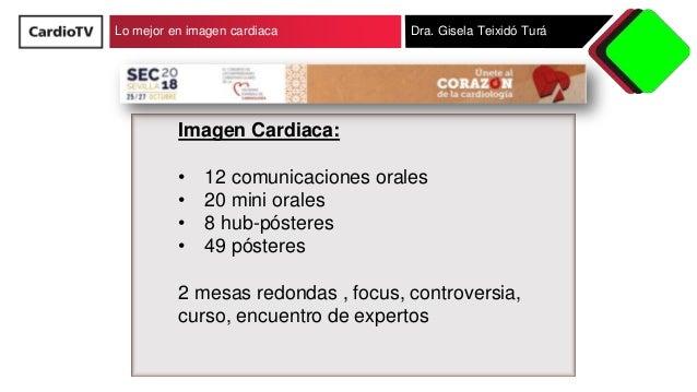 Lo mejor en imagen cardiaca Dra. Gisela Teixidó Turá Imagen Cardiaca: • 12 comunicaciones orales • 20 mini orales • 8 hub-...