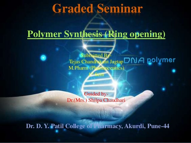Polymer Synthesis (Ring opening) Graded Seminar Submitted By- Tejas Chandrakant Jagtap M.Pharm (Pharamceutics) 1st Sem Gui...