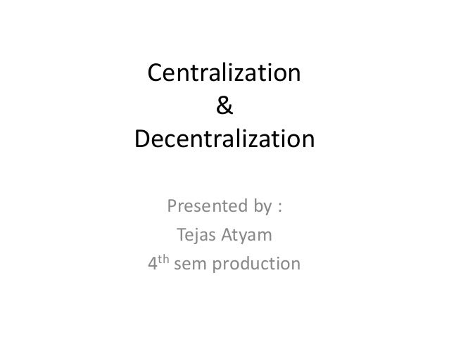 Centralization  &  Decentralization  Presented by :  Tejas Atyam  4th sem production